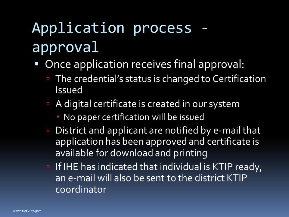 Application process - approval  Once application receives final approval:  The credential's status is changed to Certification Issued  A digital certificate is created in our system  No paper certification will be issued  District and applicant are notified by e-mail that application has been approved and certificate is available for download and printing  If IHE has indicated that individual is KTIP ready, an e-mail will also be sent to the district KTIP coordinator www.epsb.ky.gov