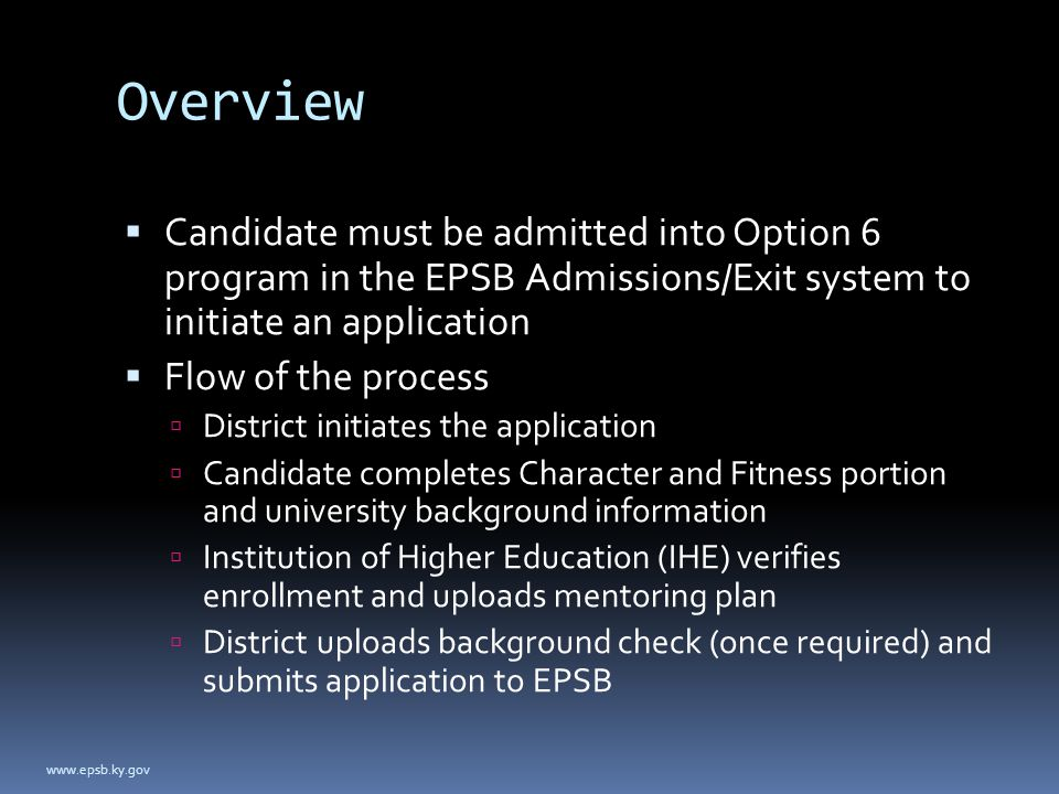 Overview  Candidate must be admitted into Option 6 program in the EPSB Admissions/Exit system to initiate an application  Flow of the process  District initiates the application  Candidate completes Character and Fitness portion and university background information  Institution of Higher Education (IHE) verifies enrollment and uploads mentoring plan  District uploads background check (once required) and submits application to EPSB www.epsb.ky.gov