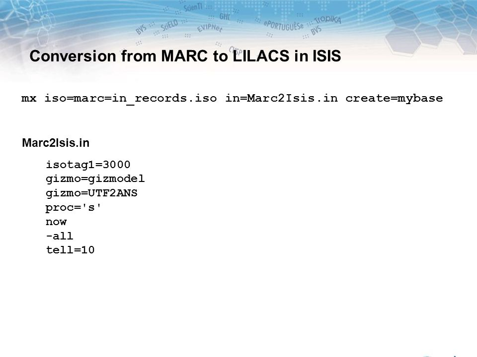 mx iso=marc=in_records.iso in=Marc2Isis.in create=mybase Marc2Isis.in isotag1=3000 gizmo=gizmodel gizmo=UTF2ANS proc='s' now -all tell=10 Conversion f
