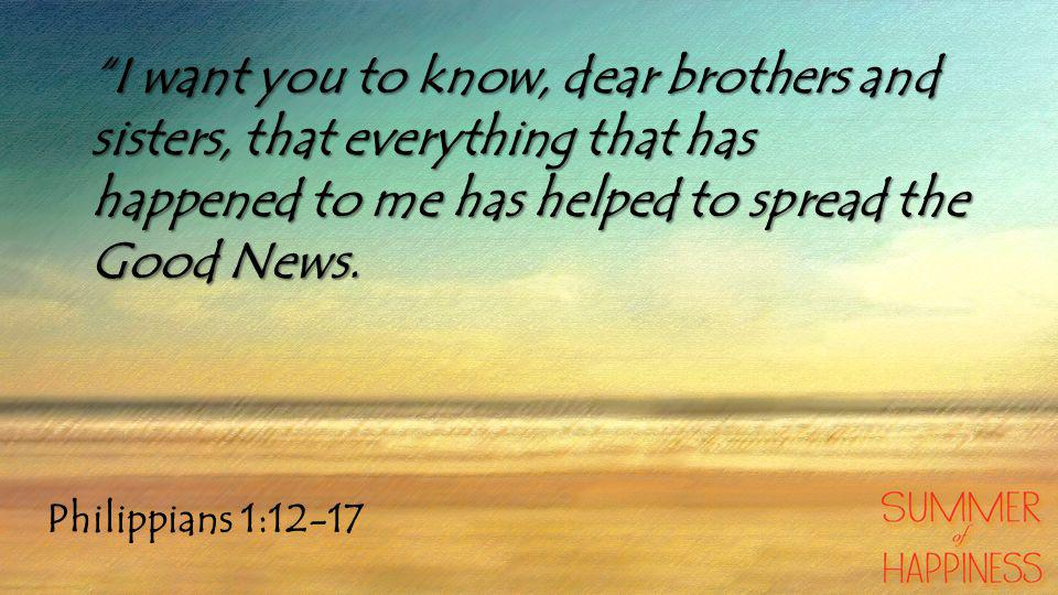Philippians 1:12-17 I want you to know, dear brothers and sisters, that everything that has happened to me has helped to spread the Good News.
