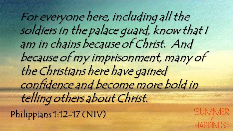 Philippians 1:12-17 (NIV) For everyone here, including all the soldiers in the palace guard, know that I am in chains because of Christ.