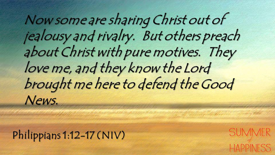 Philippians 1:12-17 (NIV) Now some are sharing Christ out of jealousy and rivalry.