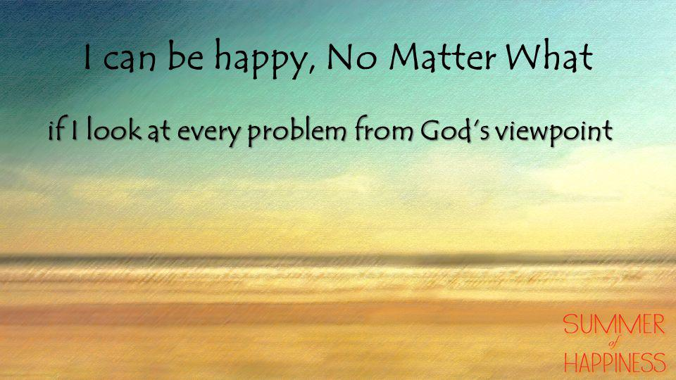 I can be happy, No Matter What if I look at every problem from God's viewpoint