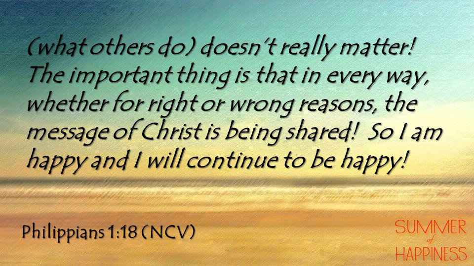 Philippians 1:18 (NCV) (what others do) doesn't really matter.