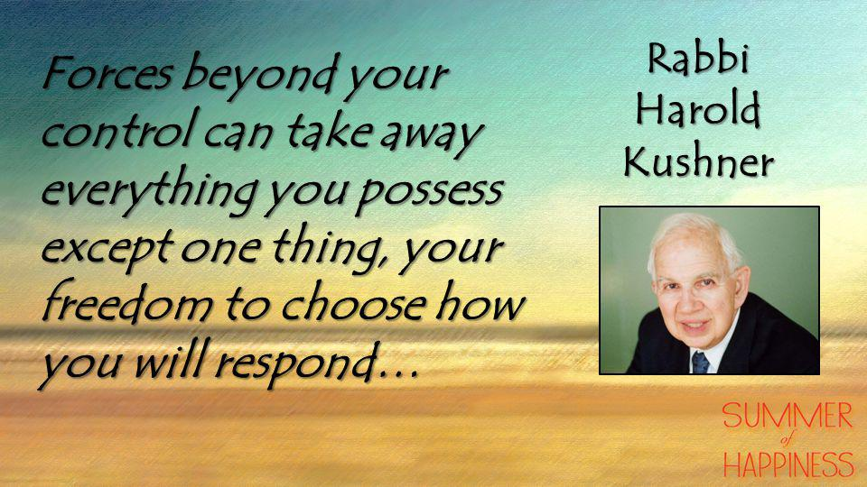 Forces beyond your control can take away everything you possess except one thing, your freedom to choose how you will respond… RabbiHaroldKushner