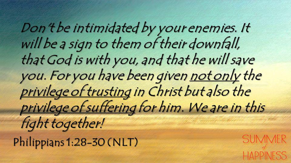 Philippians 1:28-30 (NLT) Don t be intimidated by your enemies.