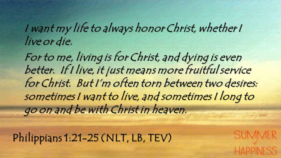 Philippians 1:21-25 (NLT, LB, TEV) I want my life to always honor Christ, whether I live or die.