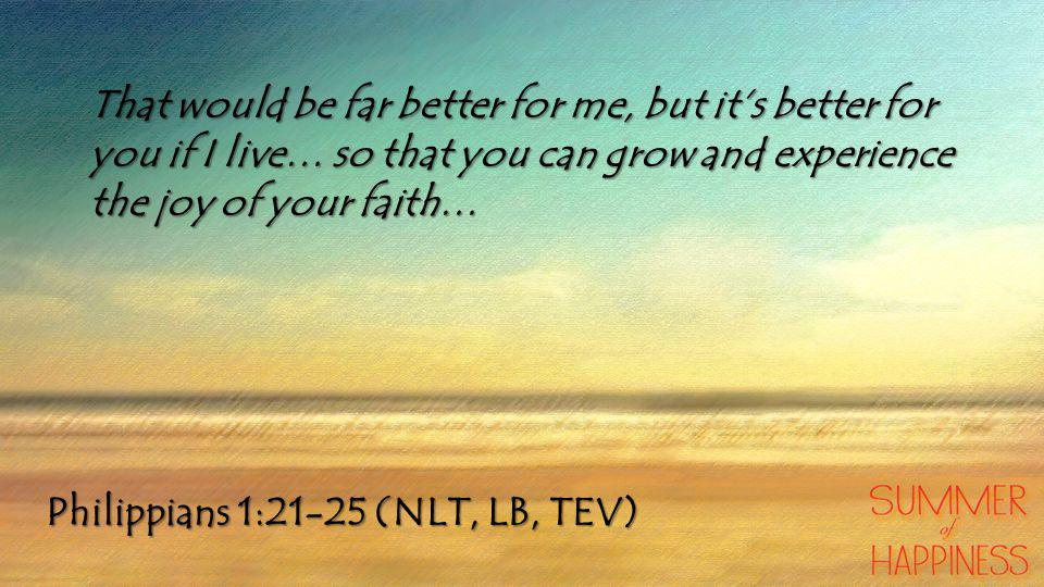 Philippians 1:21-25 (NLT, LB, TEV) That would be far better for me, but it's better for you if I live… so that you can grow and experience the joy of your faith…
