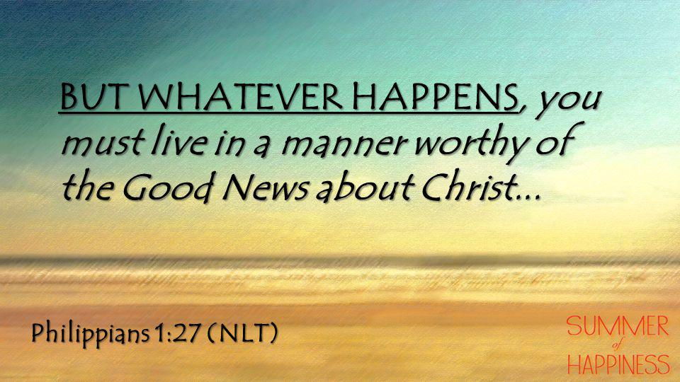 Philippians 1:27 (NLT) BUT WHATEVER HAPPENS, you must live in a manner worthy of the Good News about Christ...