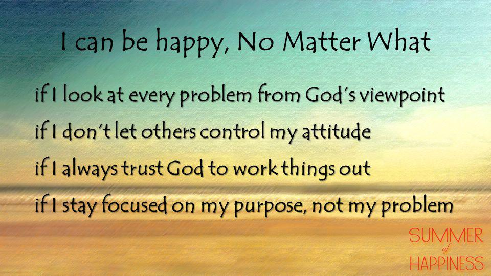I can be happy, No Matter What if I look at every problem from God's viewpoint if I don't let others control my attitude if I always trust God to work things out if I stay focused on my purpose, not my problem