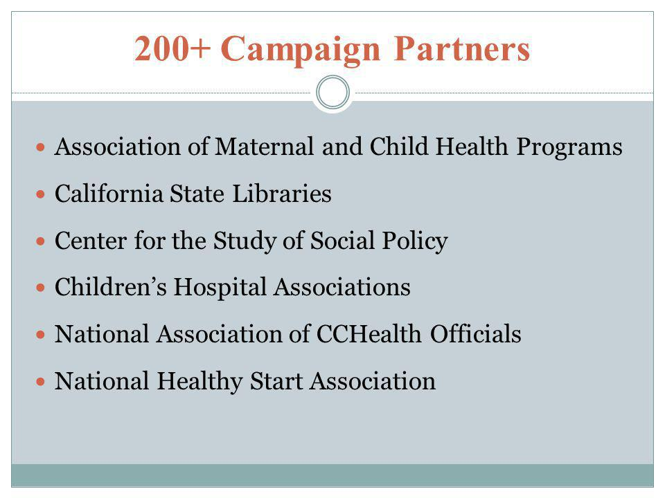200+ Campaign Partners Association of Maternal and Child Health Programs California State Libraries Center for the Study of Social Policy Children's Hospital Associations National Association of CCHealth Officials National Healthy Start Association