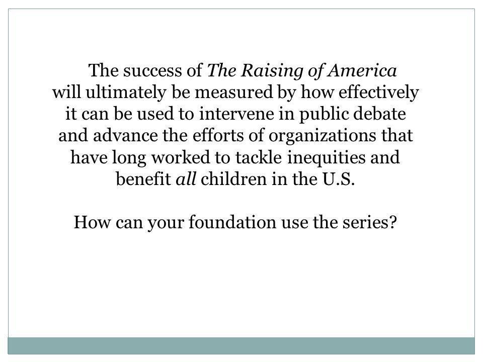 The success of The Raising of America will ultimately be measured by how effectively it can be used to intervene in public debate and advance the efforts of organizations that have long worked to tackle inequities and benefit all children in the U.S.