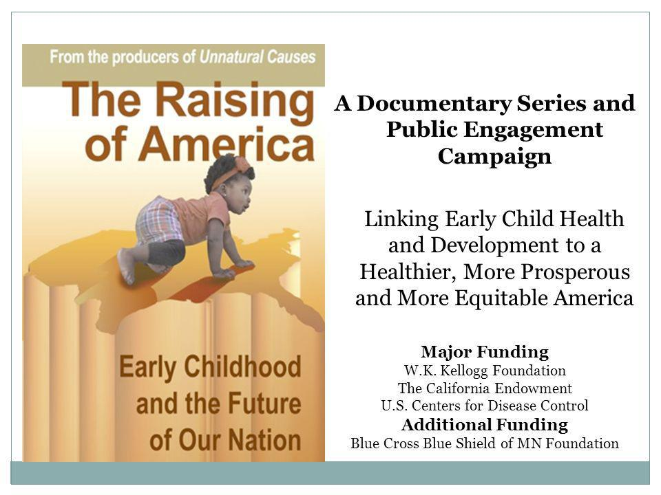 A Documentary Series and Public Engagement Campaign Linking Early Child Health and Development to a Healthier, More Prosperous and More Equitable America Major Funding W.K.