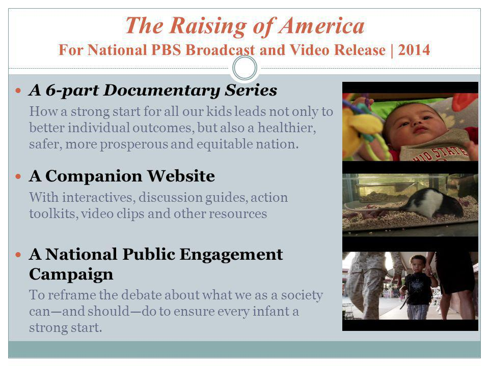 The Raising of America For National PBS Broadcast and Video Release | 2014 A 6-part Documentary Series How a strong start for all our kids leads not only to better individual outcomes, but also a healthier, safer, more prosperous and equitable nation.