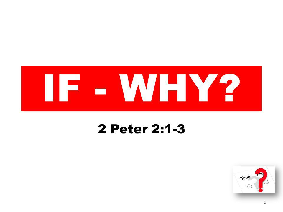 IF - WHY 2 Peter 2:1-3 1