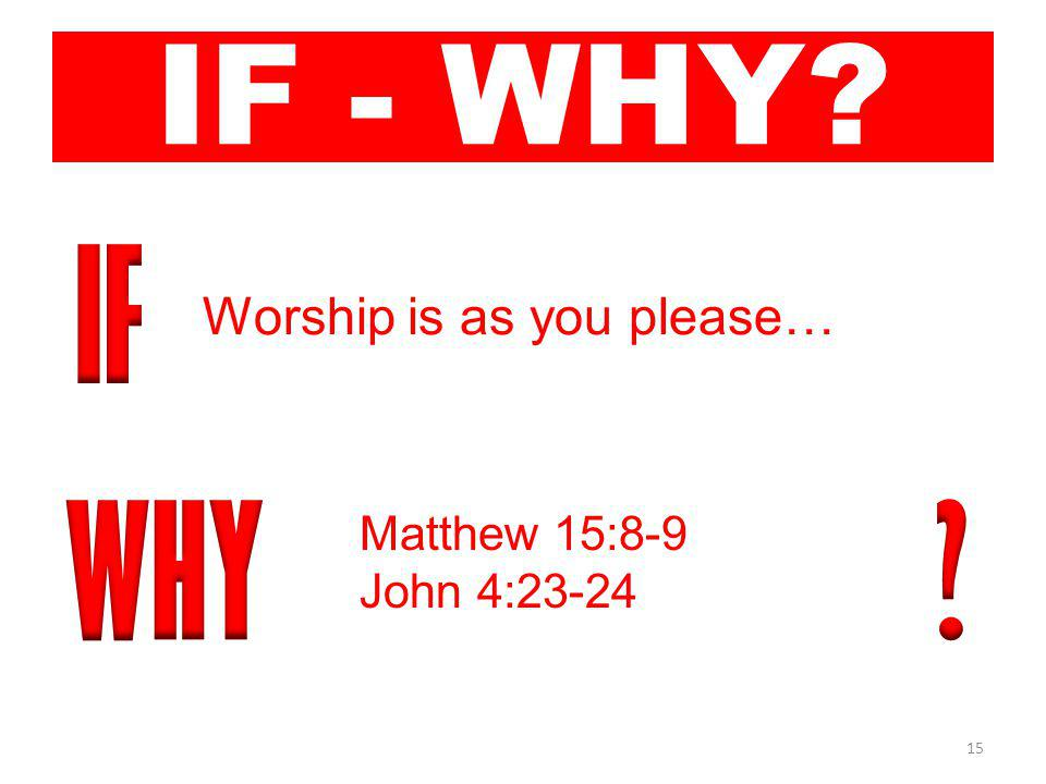 15 IF - WHY Worship is as you please… Matthew 15:8-9 John 4:23-24