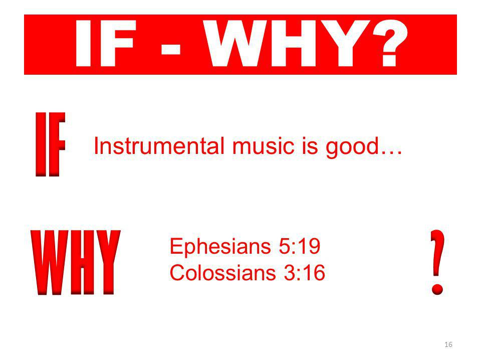 16 IF - WHY Instrumental music is good… Ephesians 5:19 Colossians 3:16
