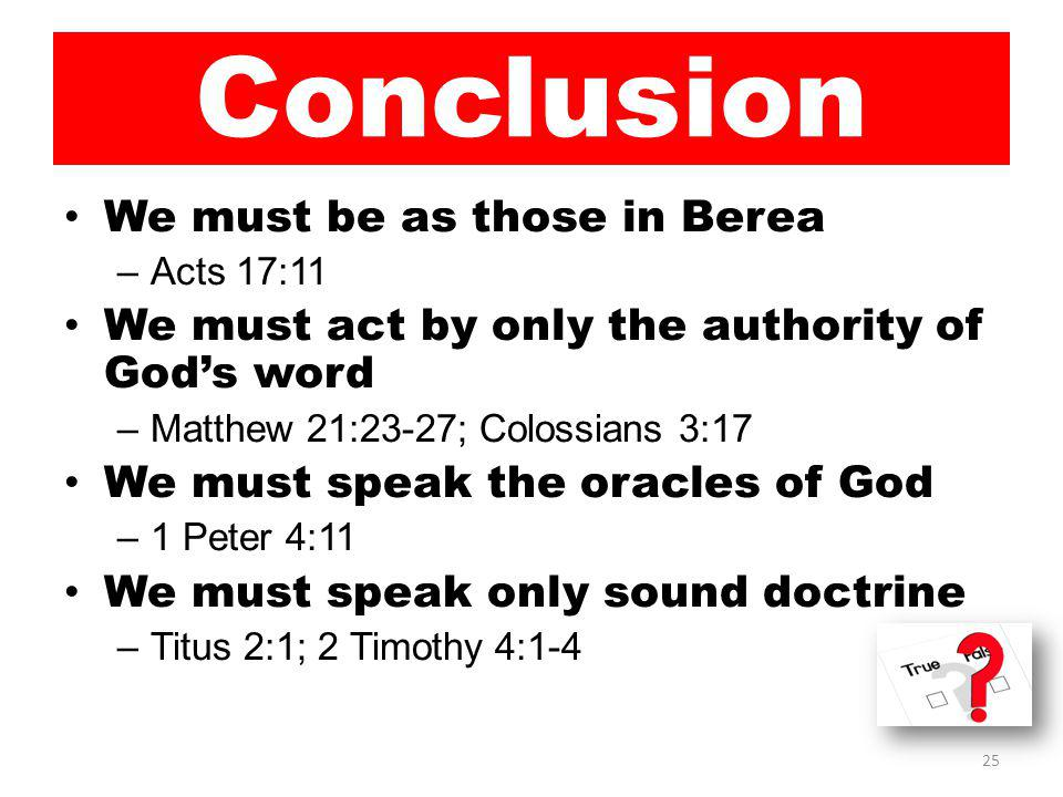 Conclusion We must be as those in Berea –Acts 17:11 We must act by only the authority of God's word –Matthew 21:23-27; Colossians 3:17 We must speak the oracles of God –1 Peter 4:11 We must speak only sound doctrine –Titus 2:1; 2 Timothy 4:1-4 25