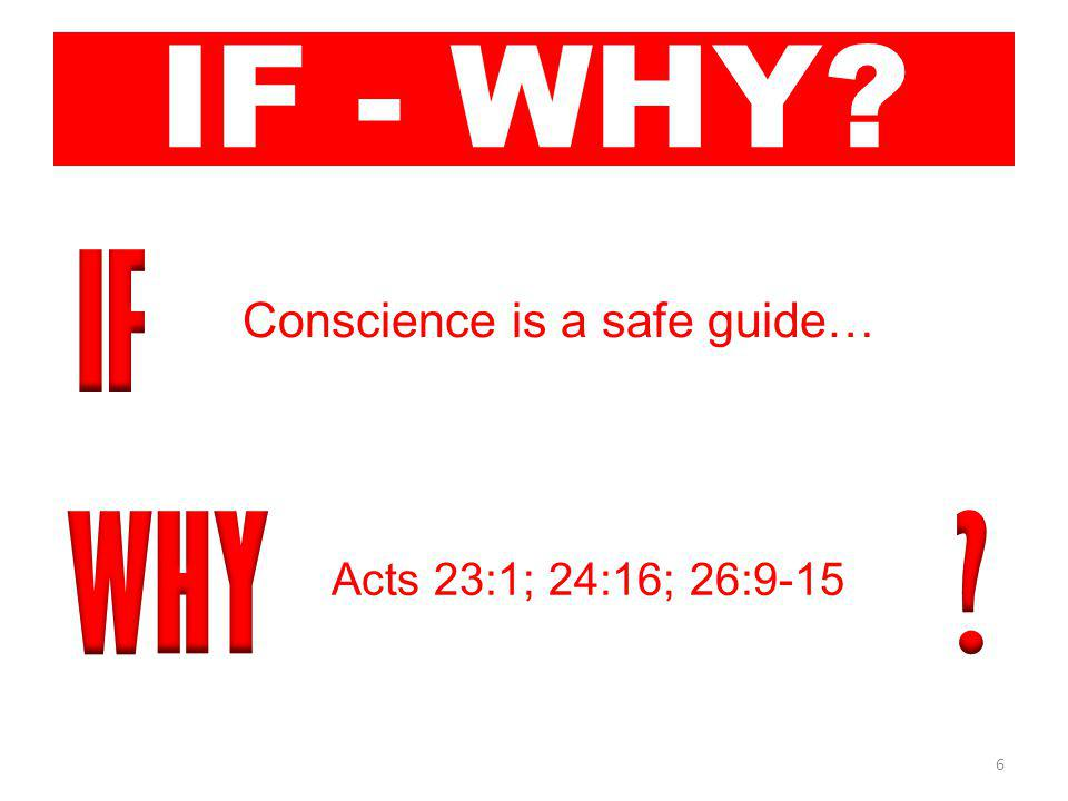 6 IF - WHY Conscience is a safe guide… Acts 23:1; 24:16; 26:9-15