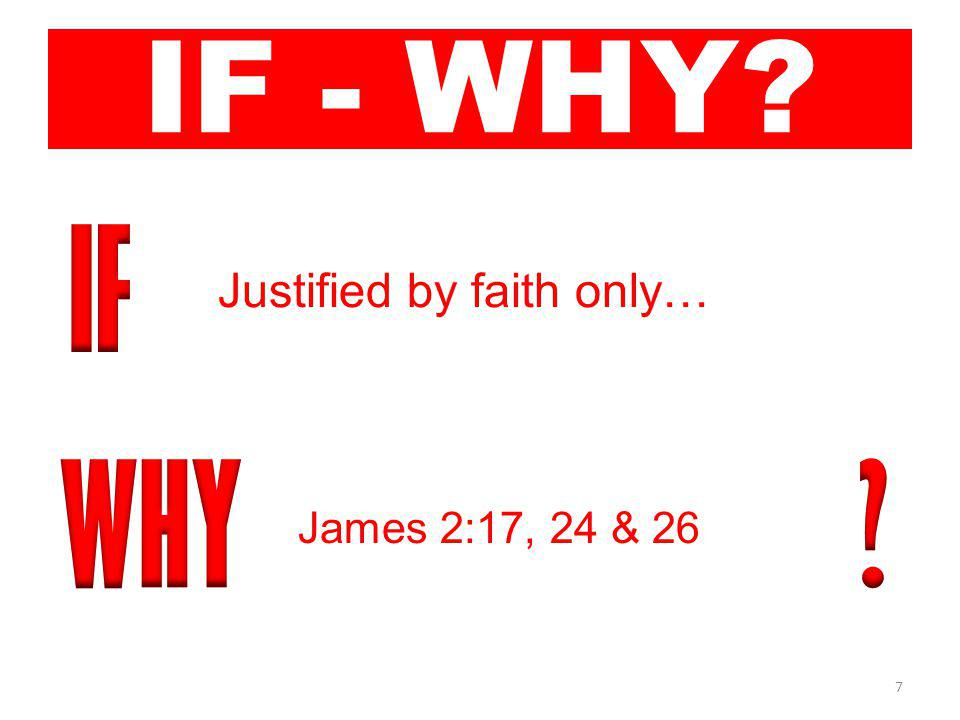 7 IF - WHY Justified by faith only… James 2:17, 24 & 26