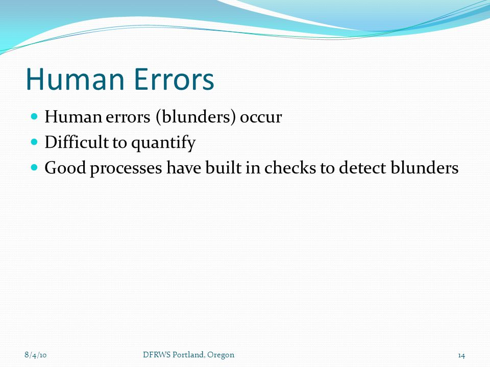 Human Errors Human errors (blunders) occur Difficult to quantify Good processes have built in checks to detect blunders 8/4/1014DFRWS Portland, Oregon