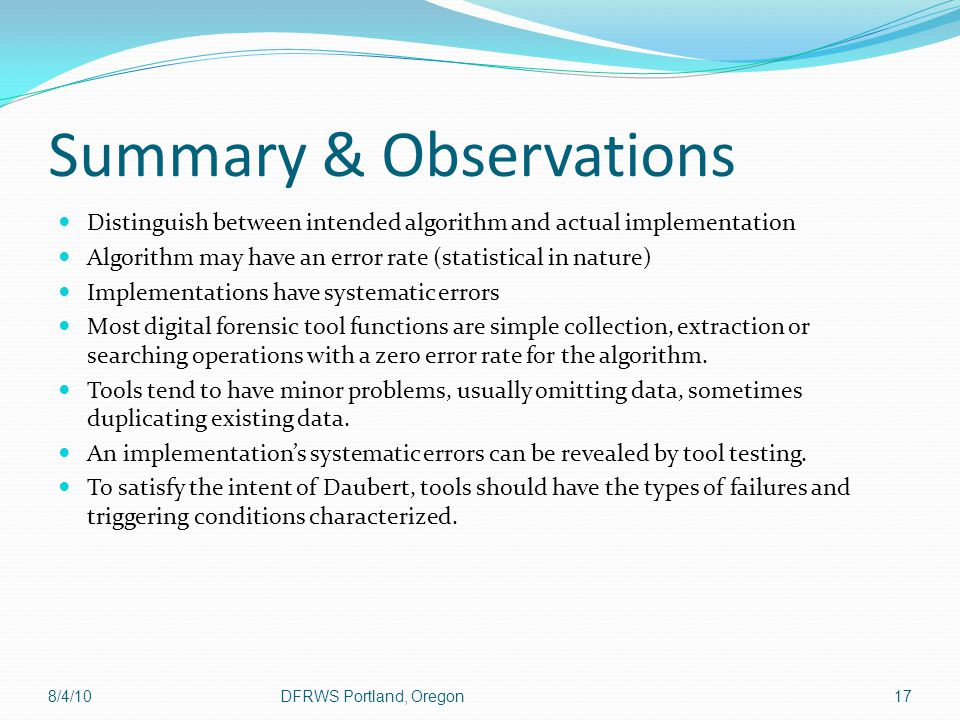 Summary & Observations Distinguish between intended algorithm and actual implementation Algorithm may have an error rate (statistical in nature) Implementations have systematic errors Most digital forensic tool functions are simple collection, extraction or searching operations with a zero error rate for the algorithm.