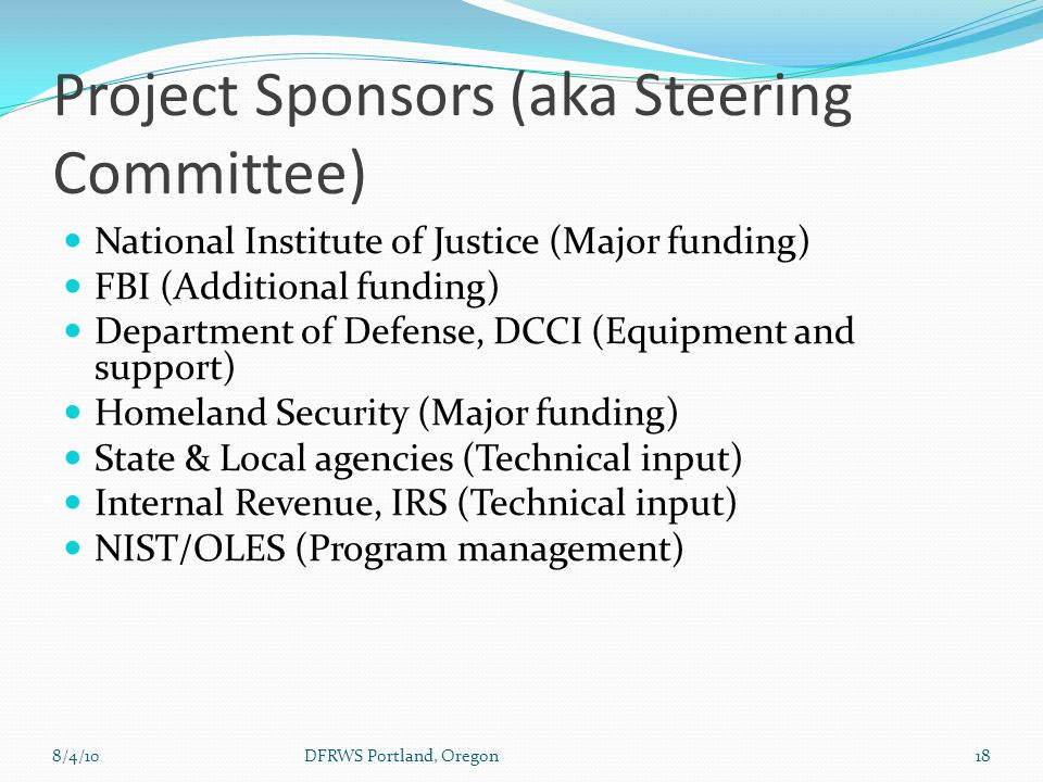 8/4/10DFRWS Portland, Oregon18 Project Sponsors (aka Steering Committee) National Institute of Justice (Major funding) FBI (Additional funding) Department of Defense, DCCI (Equipment and support) Homeland Security (Major funding) State & Local agencies (Technical input) Internal Revenue, IRS (Technical input) NIST/OLES (Program management)