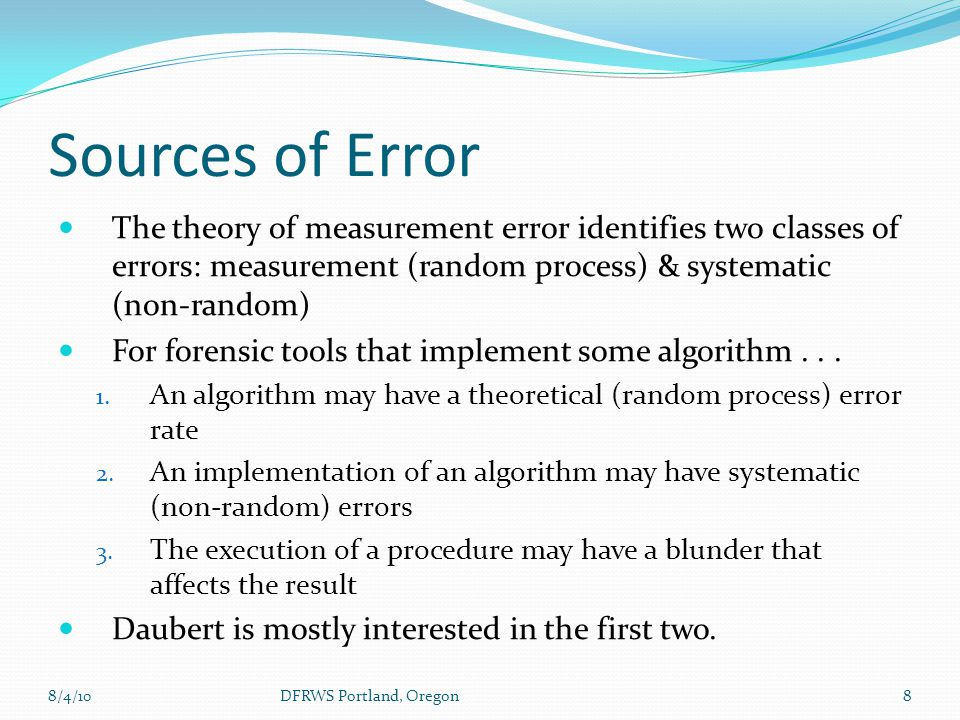 Sources of Error The theory of measurement error identifies two classes of errors: measurement (random process) & systematic (non-random) For forensic tools that implement some algorithm...