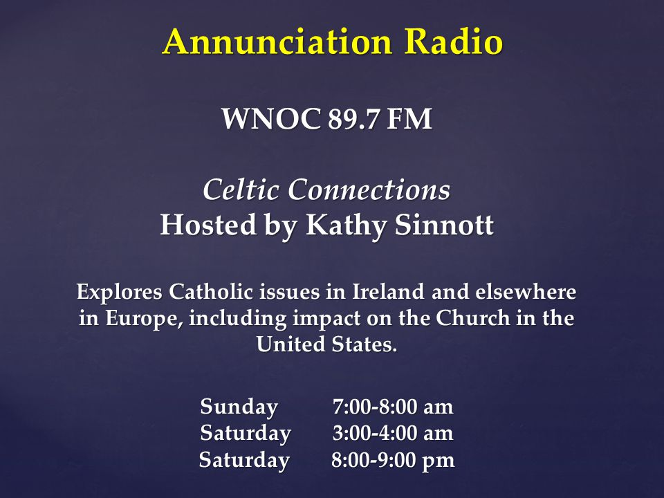 WNOC 89.7 FM Celtic Connections Hosted by Kathy Sinnott Explores Catholic issues in Ireland and elsewhere in Europe, including impact on the Church in the United States.
