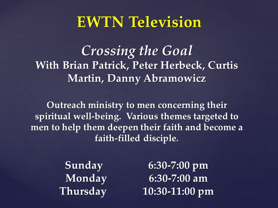 Crossing the Goal With Brian Patrick, Peter Herbeck, Curtis Martin, Danny Abramowicz Outreach ministry to men concerning their spiritual well-being.