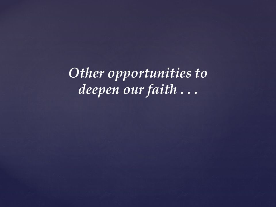 Other opportunities to deepen our faith...