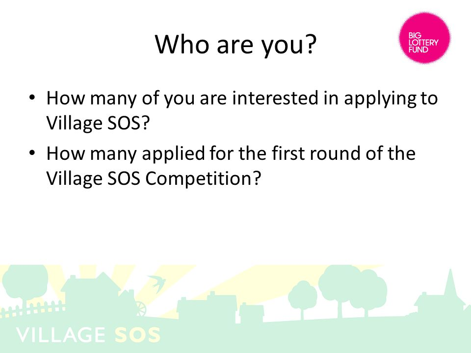 Who are you? How many of you are interested in applying to Village SOS? How many applied for the first round of the Village SOS Competition?