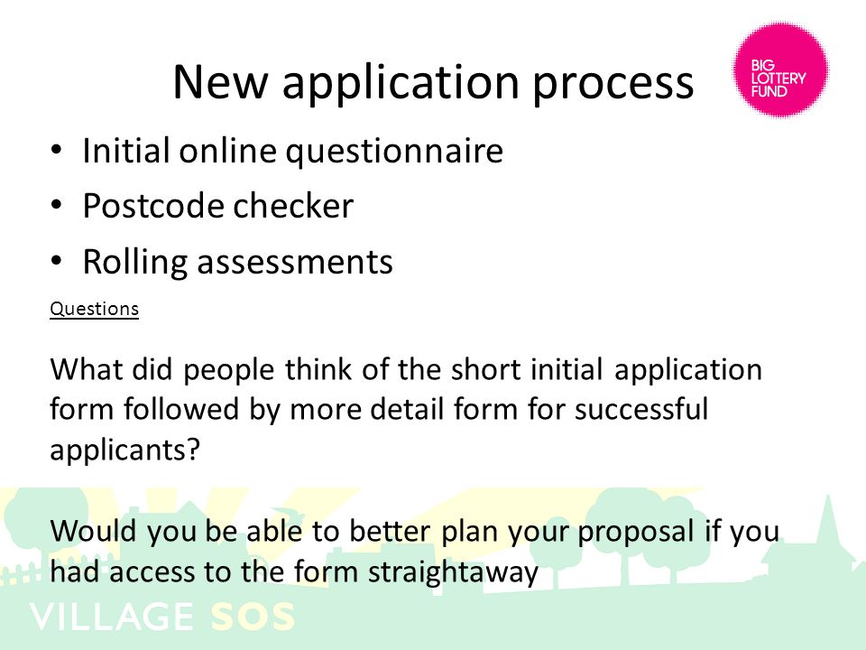 New application process Initial online questionnaire Postcode checker Rolling assessments Questions What did people think of the short initial application form followed by more detail form for successful applicants.