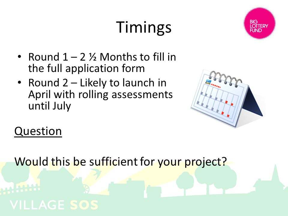 Timings Round 1 – 2 ½ Months to fill in the full application form Round 2 – Likely to launch in April with rolling assessments until July Question Would this be sufficient for your project