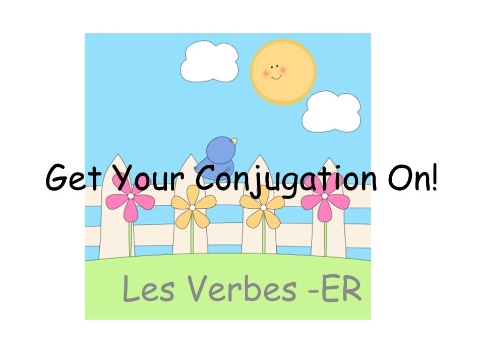 Get Your Conjugation On! Les Verbes -ER