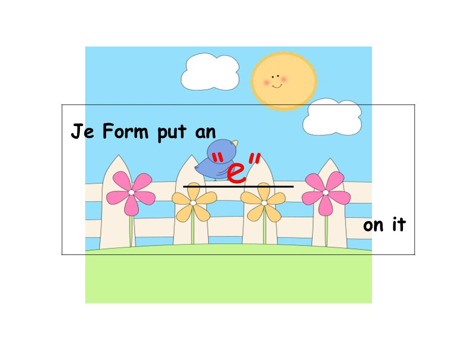 Je Form put an _________ on it e