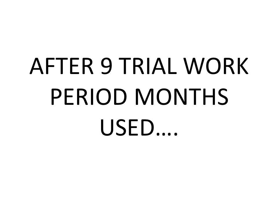 AFTER 9 TRIAL WORK PERIOD MONTHS USED….