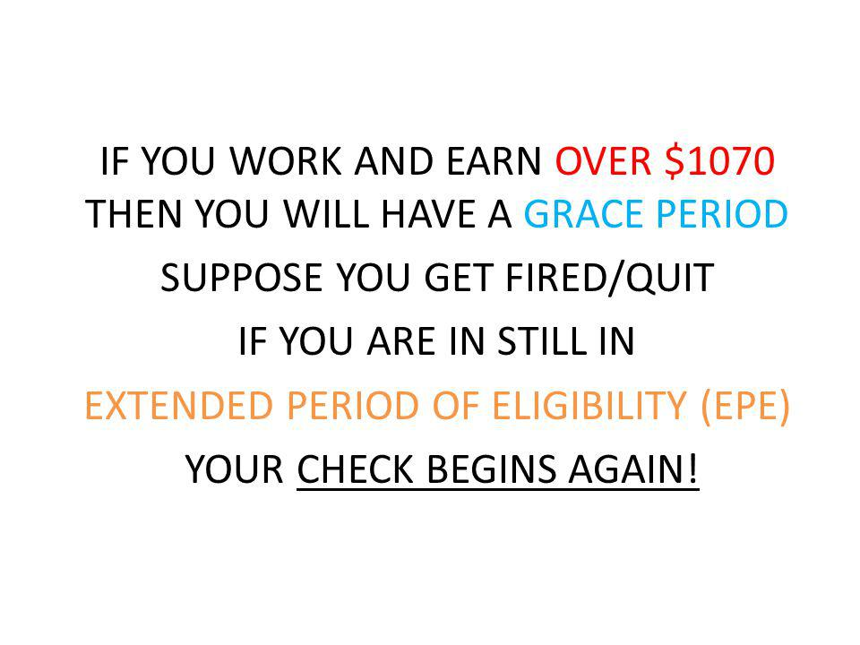IF YOU WORK AND EARN OVER $1070 THEN YOU WILL HAVE A GRACE PERIOD SUPPOSE YOU GET FIRED/QUIT IF YOU ARE IN STILL IN EXTENDED PERIOD OF ELIGIBILITY (EPE) YOUR CHECK BEGINS AGAIN!
