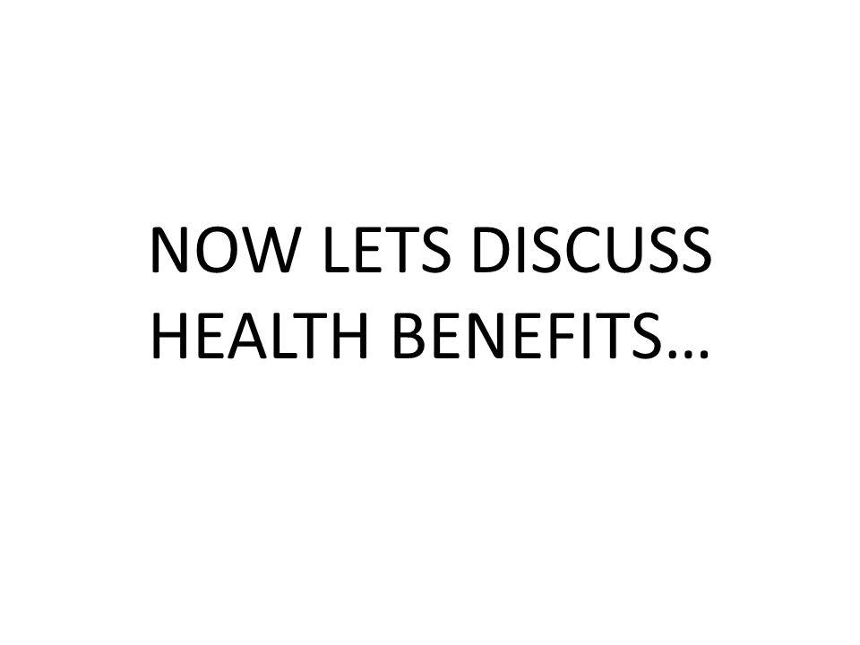 NOW LETS DISCUSS HEALTH BENEFITS…