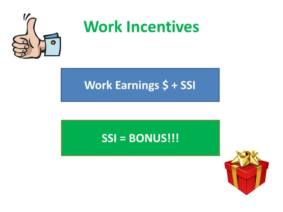 Work Incentives Work Earnings $ + SSI SSI = BONUS!!!