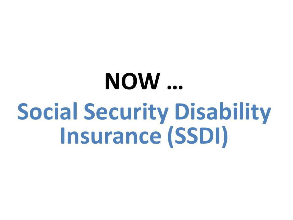 NOW … Social Security Disability Insurance (SSDI)