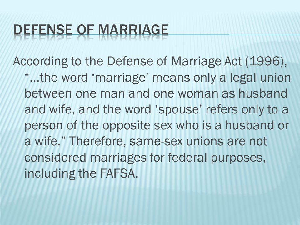 According to the Defense of Marriage Act (1996), …the word 'marriage' means only a legal union between one man and one woman as husband and wife, and the word 'spouse' refers only to a person of the opposite sex who is a husband or a wife. Therefore, same-sex unions are not considered marriages for federal purposes, including the FAFSA.