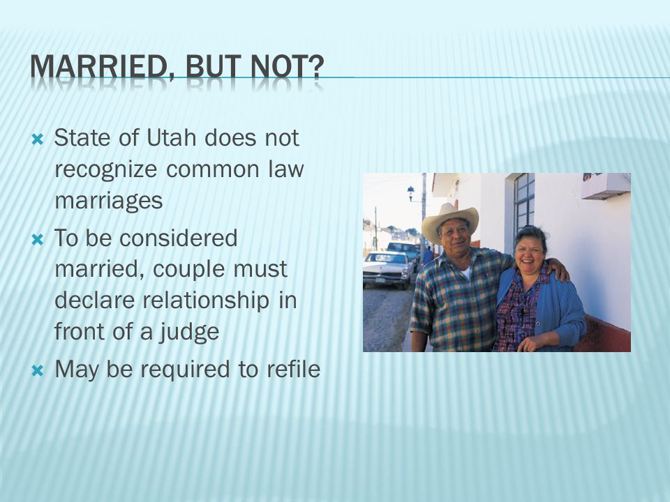  State of Utah does not recognize common law marriages  To be considered married, couple must declare relationship in front of a judge  May be required to refile