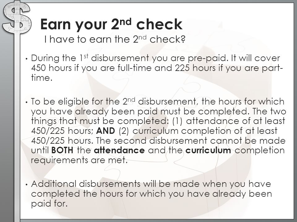 Earn your 2 nd check I have to earn the 2 nd check? During the 1 st disbursement you are pre-paid. It will cover 450 hours if you are full-time and 22