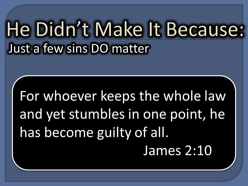 For whoever keeps the whole law and yet stumbles in one point, he has become guilty of all.
