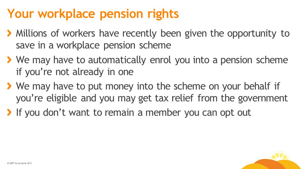 © NEST Corporation 2013 Your workplace pension rights Millions of workers have recently been given the opportunity to save in a workplace pension scheme We may have to automatically enrol you into a pension scheme if you're not already in one We may have to put money into the scheme on your behalf if you're eligible and you may get tax relief from the government If you don't want to remain a member you can opt out