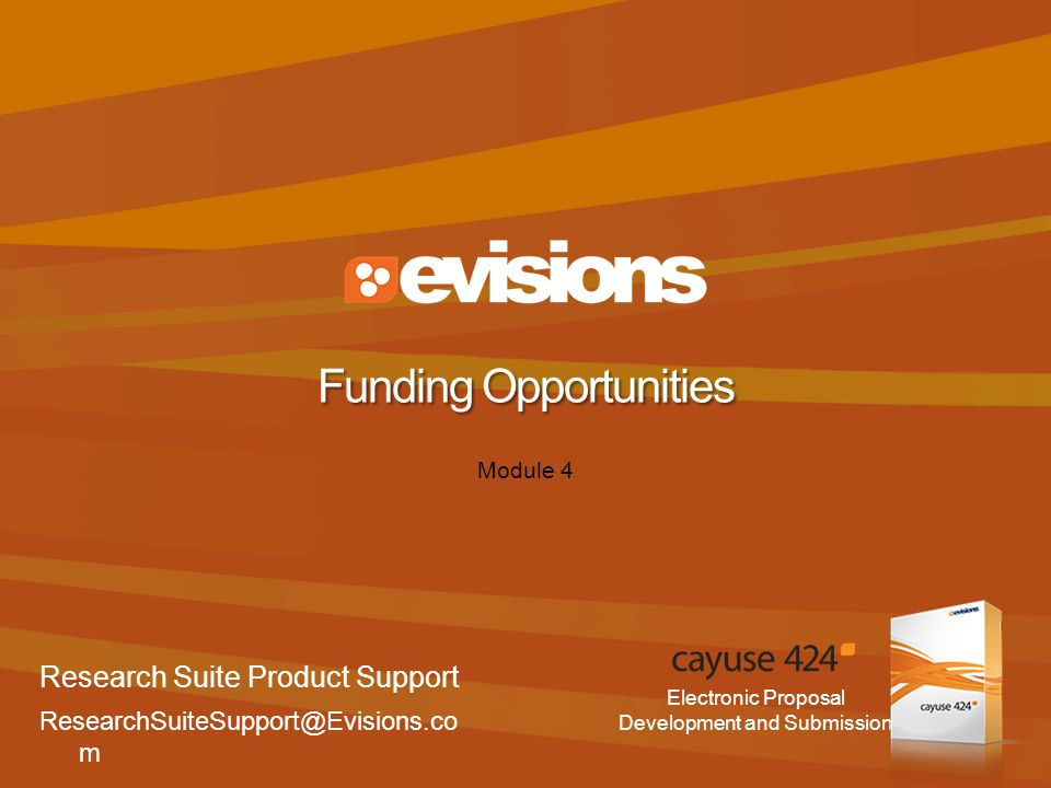Electronic Proposal Development and Submission Module 4 Funding Opportunities Research Suite Product Support ResearchSuiteSupport@Evisions.co m