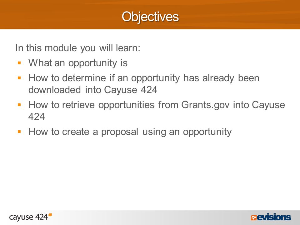 In this module you will learn:  What an opportunity is  How to determine if an opportunity has already been downloaded into Cayuse 424  How to retrieve opportunities from Grants.gov into Cayuse 424  How to create a proposal using an opportunityObjectives