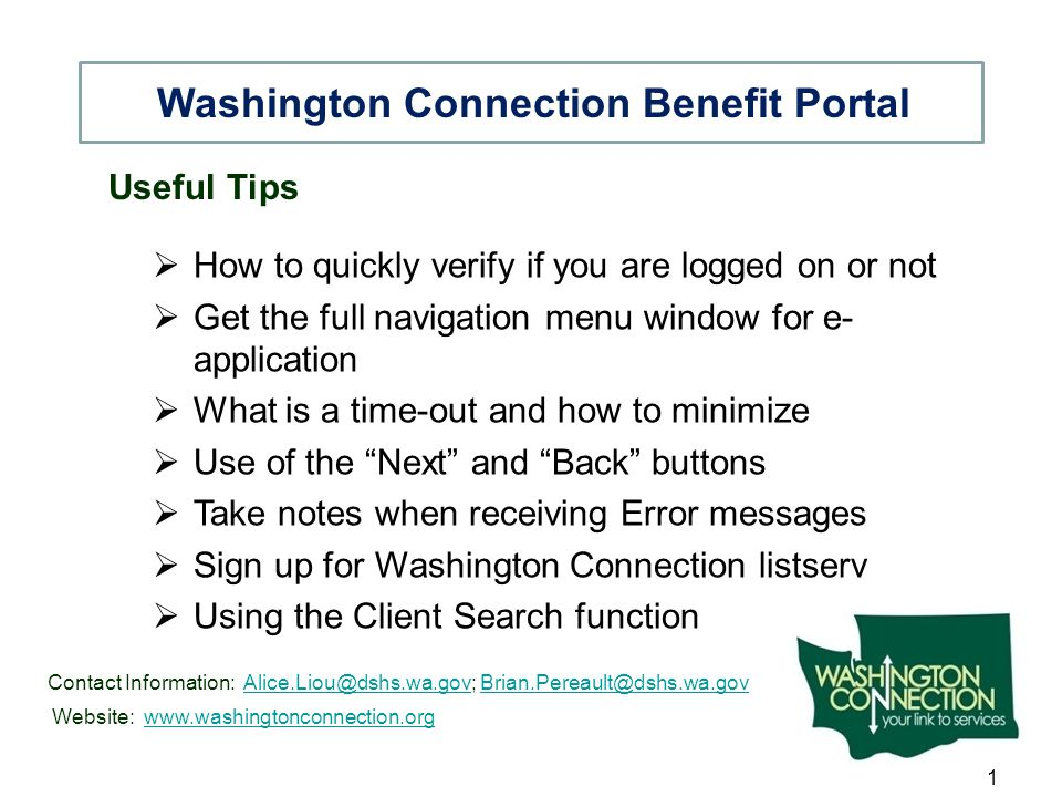 Useful Tips  How to quickly verify if you are logged on or not  Get the full navigation menu window for e- application  What is a time-out and how to minimize  Use of the Next and Back buttons  Take notes when receiving Error messages  Sign up for Washington Connection listserv  Using the Client Search function Washington Connection Benefit Portal Contact Information: Alice.Liou@dshs.wa.gov; Brian.Pereault@dshs.wa.govAlice.Liou@dshs.wa.govBrian.Pereault@dshs.wa.gov Website: www.washingtonconnection.orgwww.washingtonconnection.org 1