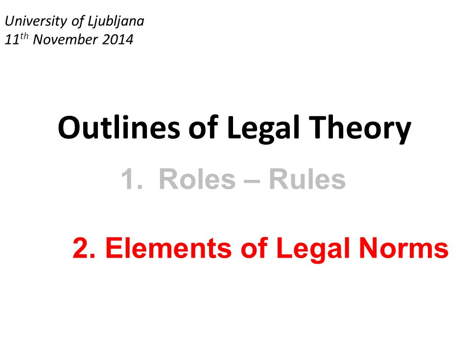 University of Ljubljana 11 th November 2014 Outlines of Legal Theory 1.Roles – Rules 2. Elements of Legal Norms
